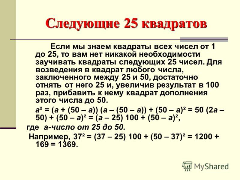 Следующие 25 квадратов Если мы знаем квадраты всех чисел от 1 до 25, то вам нет никакой необходимости заучивать квадраты следующих 25 чисел. Для возведения в квадрат любого числа, заключенного между 25 и 50, достаточно отнять от него 25 и, увеличив р