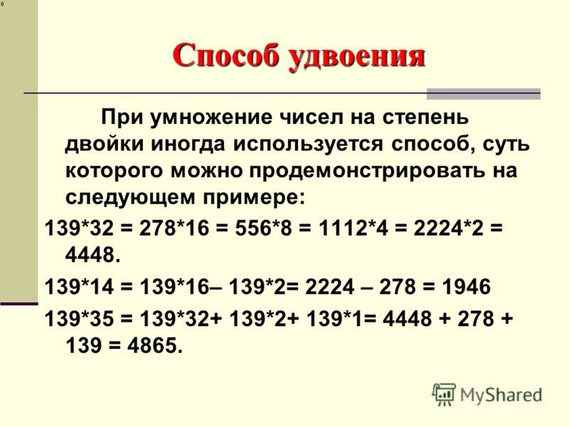 Способ удвоения При умножение чисел на степень двойки иногда используется способ, суть которого можно продемонстрировать на следующем примере: 139*32 = 278*16 = 556*8 = 1112*4 = 2224*2 = 4448. 139*14 = 139*16– 139*2= 2224 – 278 = 1946 139*35 = 139*32
