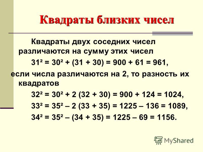 Квадраты близких чисел Квадраты двух соседних чисел различаются на сумму этих чисел 31² = 30² + (31 + 30) = 900 + 61 = 961, если числа различаются на 2, то разность их квадратов 32² = 30² + 2 (32 + 30) = 900 + 124 = 1024, 33² = 35² – 2 (33 + 35) = 12