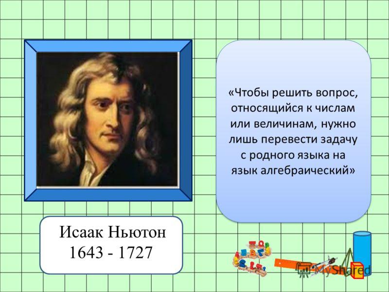 Исаак Ньютон 1643 - 1727 «Чтобы решить вопрос, относящийся к числам или величинам, нужно лишь перевести задачу с родного языка на язык алгебраический»