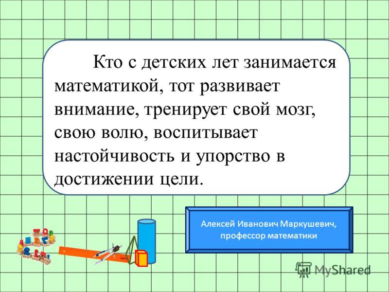 Алексей Иванович Маркушевич, профессор математики Кто с детских лет занимается математикой, тот развивает внимание, тренирует свой мозг, свою волю, воспитывает настойчивость и упорство в достижении цели.