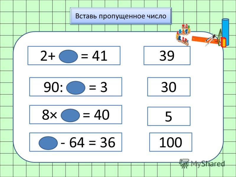 Вставь пропущенное число 2+ = 41 90: = 3 8× = 40 - 64 = 36 39 30 5 100