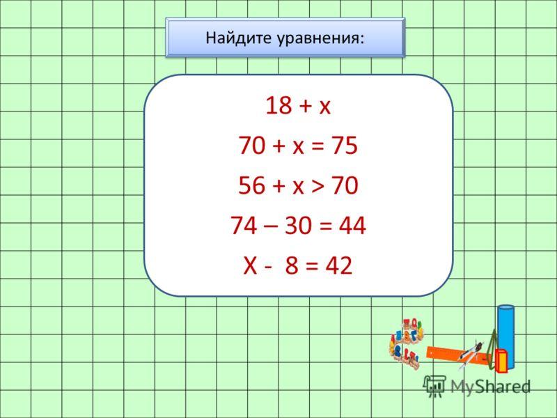 Найдите уравнения: 18 + х 70 + х = 75 56 + х > 70 74 – 30 = 44 Х - 8 = 42