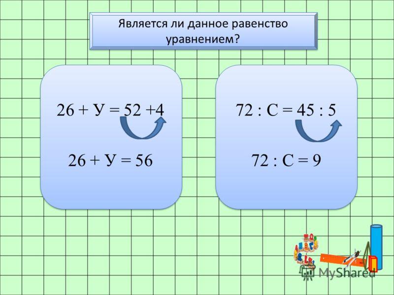 Является ли данное равенство уравнением? 26 + У = 52 +4 26 + У = 56 26 + У = 52 +4 26 + У = 56 72 : С = 45 : 5 72 : С = 9 72 : С = 45 : 5 72 : С = 9