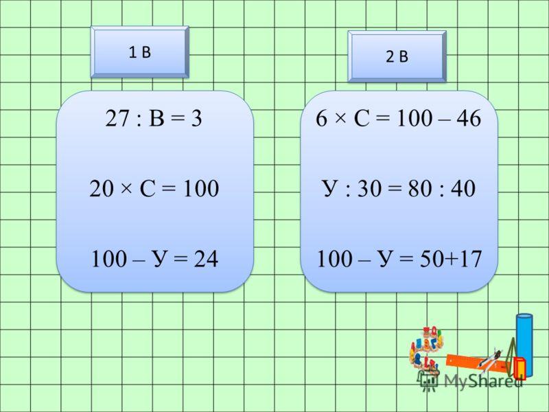 1 В 27 : B = 3 20 × С = 100 100 – У = 24 27 : B = 3 20 × С = 100 100 – У = 24 6 × С = 100 – 46 У : 30 = 80 : 40 100 – У = 50+17 6 × С = 100 – 46 У : 30 = 80 : 40 100 – У = 50+17 2 В
