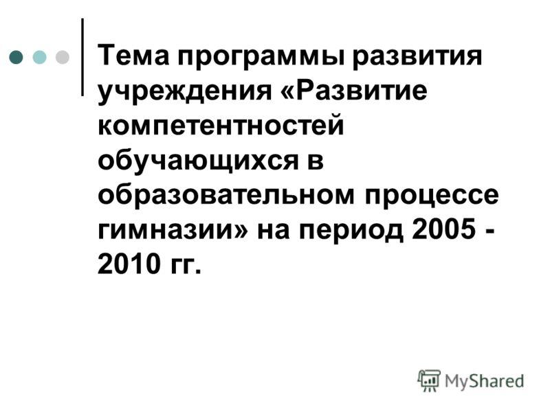 Тема программы развития учреждения «Развитие компетентностей обучающихся в образовательном процессе гимназии» на период 2005 - 2010 гг.