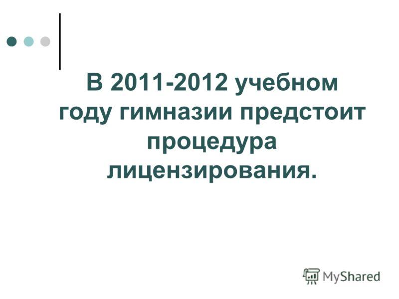 В 2011-2012 учебном году гимназии предстоит процедура лицензирования.