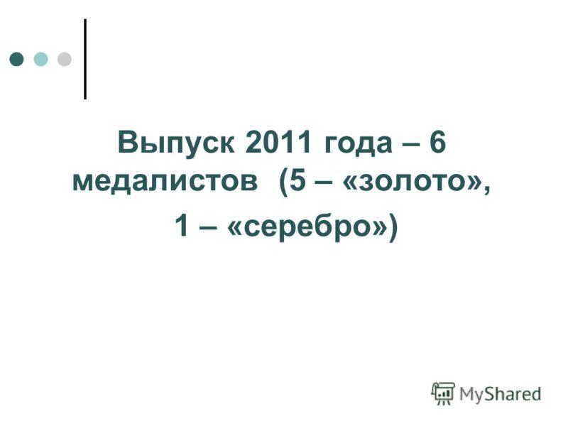 Выпуск 2011 года – 6 медалистов (5 – «золото», 1 – «серебро»)