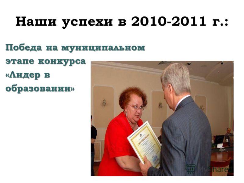 Наши успехи в 2010-2011 г.: Победа на муниципальном этапе конкурса «Лидер в образовании»