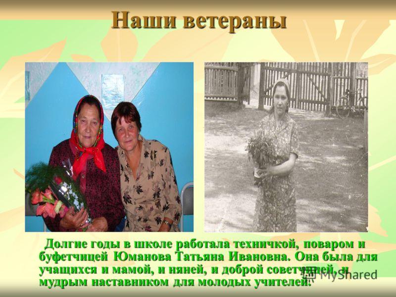 Долгие годы в школе работала техничкой, поваром и буфетчицей Юманова Татьяна Ивановна. Она была для учащихся и мамой, и няней, и доброй советчицей, и мудрым наставником для молодых учителей.