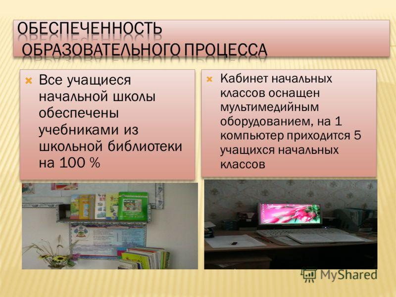 Все учащиеся начальной школы обеспечены учебниками из школьной библиотеки на 100 % Кабинет начальных классов оснащен мультимедийным оборудованием, на 1 компьютер приходится 5 учащихся начальных классов