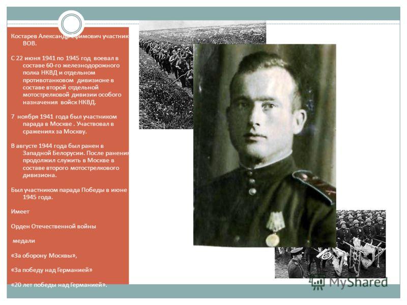 Костарев Александр Ефимович участник ВОВ. С 22 июня 1941 по 1945 год воевал в составе 60-го железнодорожного полка НКВД и отдельном противотанковом дивизионе в составе второй отдельной мотострелковой дивизии особого назначения войск НКВД. 7 ноября 19