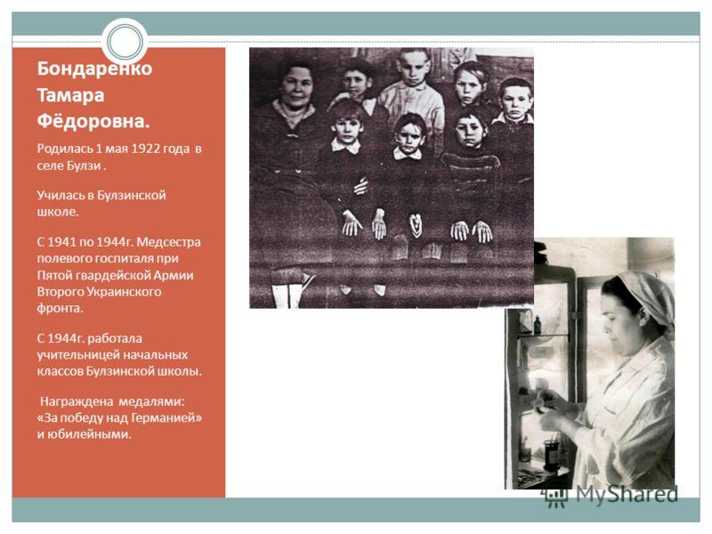 Бондаренко Тамара Фёдоровна. Родилась 1 мая 1922 года в селе Булзи. Училась в Булзинской школе. С 1941 по 1944г. Медсестра полевого госпиталя при Пятой гвардейской Армии Второго Украинского фронта. С 1944г. работала учительницей начальных классов Бул
