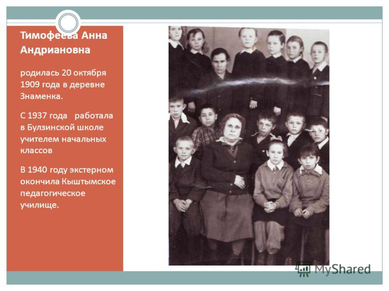 Тимофеева Анна Андриановна родилась 20 октября 1909 года в деревне Знаменка. С 1937 года работала в Булзинской школе учителем начальных классов В 1940 году экстерном окончила Кыштымское педагогическое училище.