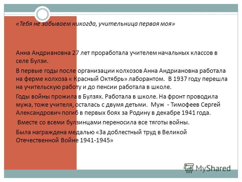 «Тебя не забываем никогда, учительница первая моя» Анна Андриановна 27 лет проработала учителем начальных классов в селе Булзи. В первые годы после организации колхозов Анна Андриановна работала на ферме колхоза « Красный Октябрь» лаборантом. В 1937