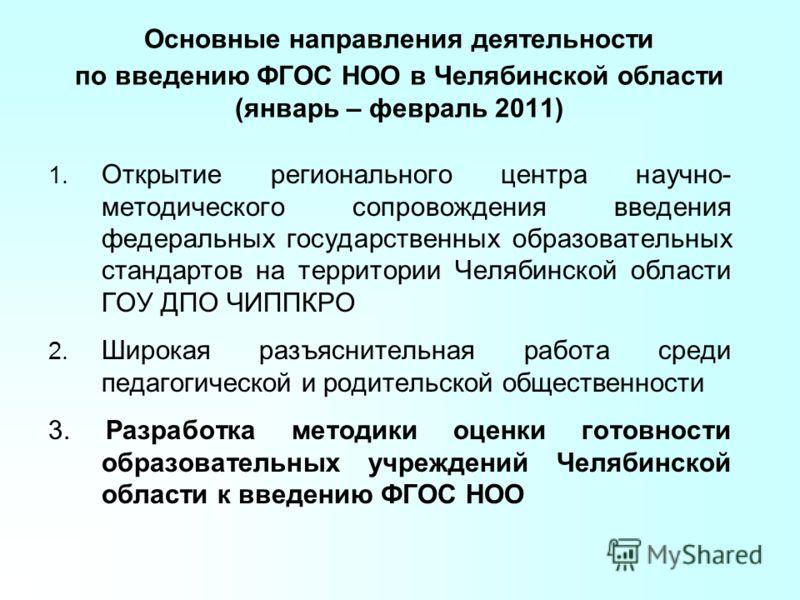 Основные направления деятельности по введению ФГОС НОО в Челябинской области (январь – февраль 2011) 1. Открытие регионального центра научно- методического сопровождения введения федеральных государственных образовательных стандартов на территории Че