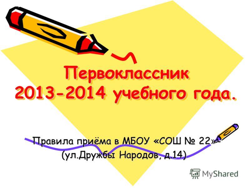 Первоклассник 2013-2014 учебного года. Правила приёма в МБОУ «СОШ 22 » (ул.Дружбы Народов, д.14)