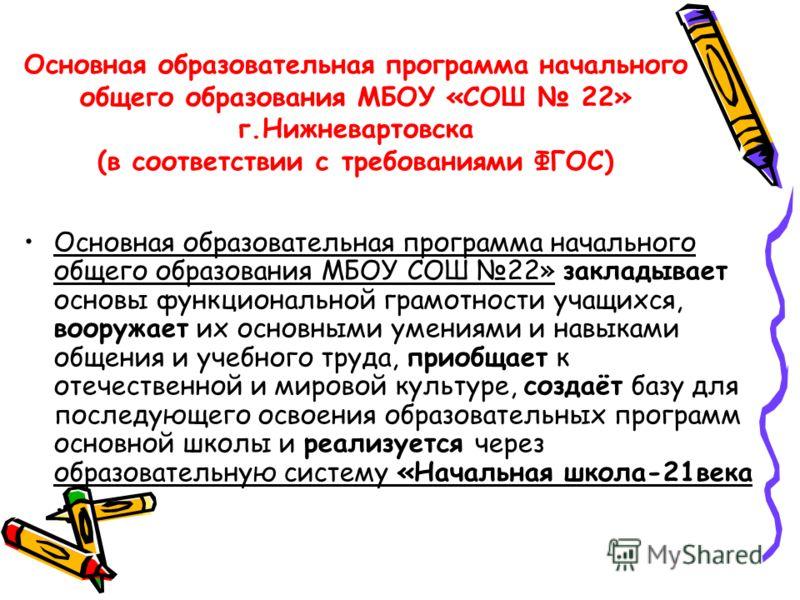 Основная образовательная программа начального общего образования МБОУ «СОШ 22» г.Нижневартовска (в соответствии с требованиями ФГОС) Основная образовательная программа начального общего образования МБОУ СОШ 22» закладывает основы функциональной грамо
