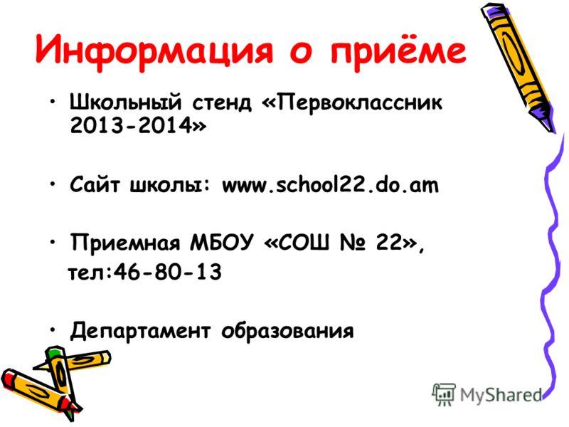 Информация о приёме Школьный стенд «Первоклассник 2013-2014» Сайт школы: www.school22.do.am Приемная МБОУ «СОШ 22», тел:46-80-13 Департамент образования
