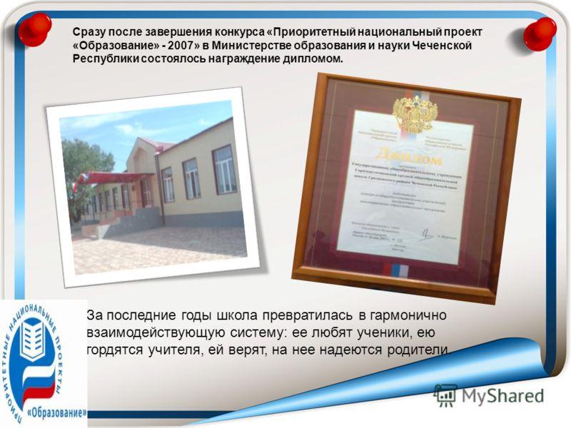 Сразу после завершения конкурса «Приоритетный национальный проект «Образование» - 2007» в Министерстве образования и науки Чеченской Республики состоялось награждение дипломом. За последние годы школа превратилась в гармонично взаимодействующую систе