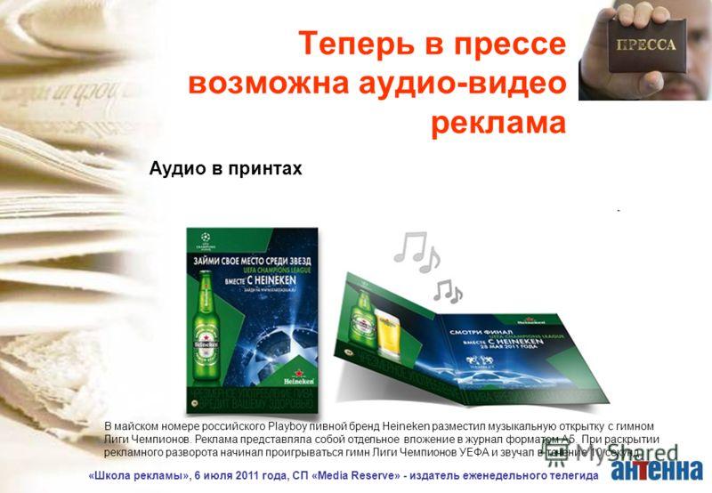 «Школа рекламы», 6 июля 2011 года, СП «Media Reserve» - издатель еженедельного телегида Теперь в прессе возможна аудио-видео реклама Аудио в принтах В майском номере российского Playboy пивной бренд Heineken разместил музыкальную открытку с гимном Ли