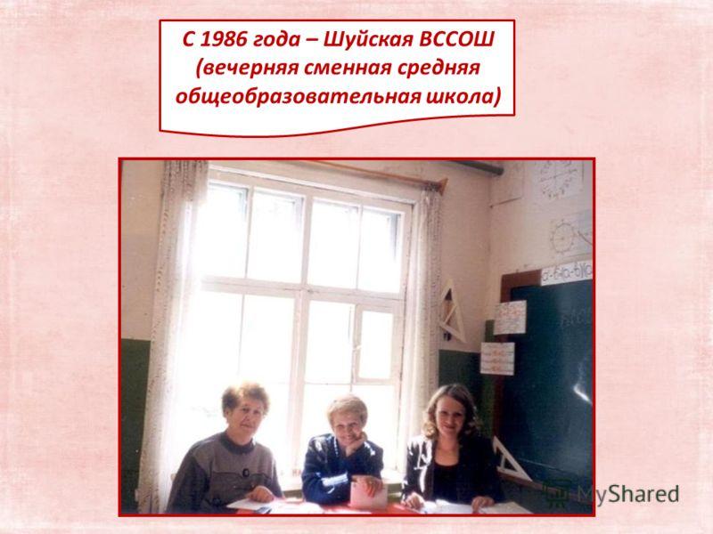 С 1986 года – Шуйская ВССОШ (вечерняя сменная средняя общеобразовательная школа)