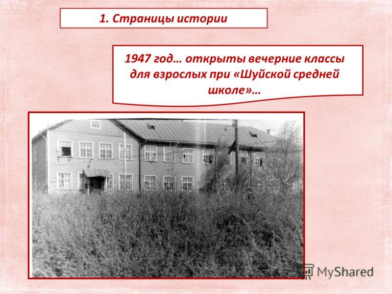 1. Страницы истории 1947 год… открыты вечерние классы для взрослых при «Шуйской средней школе»…