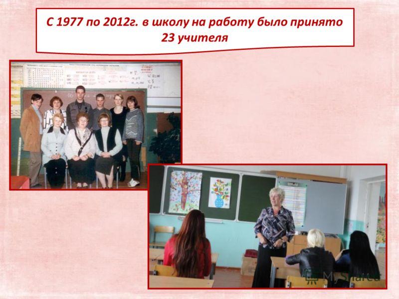 С 1977 по 2012г. в школу на работу было принято 23 учителя
