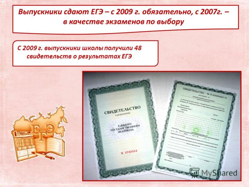 Выпускники сдают ЕГЭ – с 2009 г. обязательно, с 2007г. – в качестве экзаменов по выбору С 2009 г. выпускники школы получили 48 свидетельств о результатах ЕГЭ