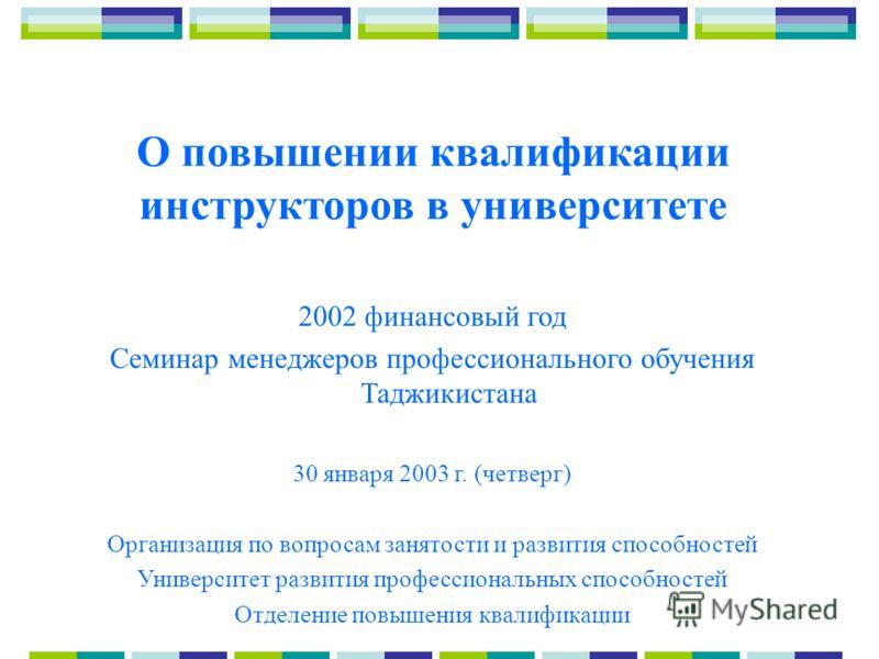 О повышении квалификации инструкторов в университете 2002 финансовый год Семинар менеджеров профессионального обучения Таджикистана 30 января 2003 г. (четверг) Организация по вопросам занятости и развития способностей Университет развития профессиона