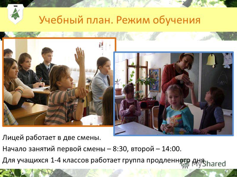 Учебный план. Режим обучения Лицей работает в две смены. Начало занятий первой смены – 8:30, второй – 14:00. Для учащихся 1-4 классов работает группа продленного дня.