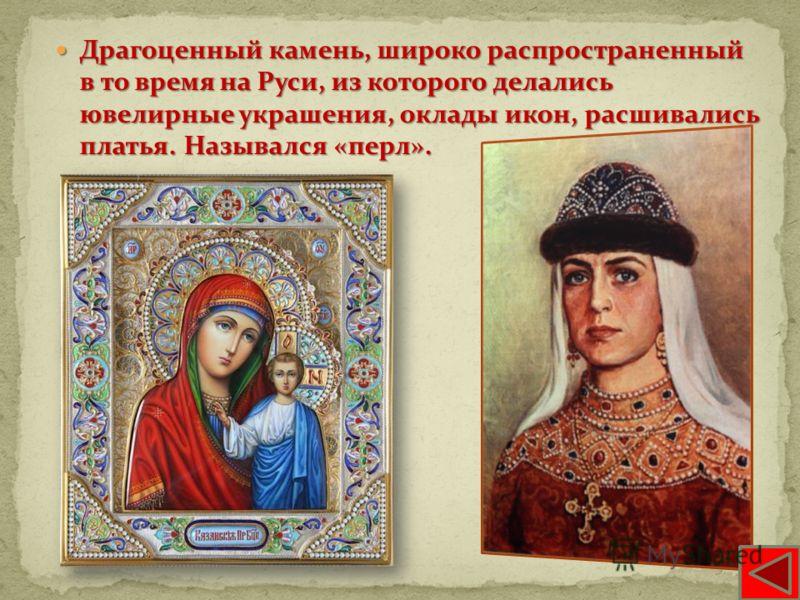 Драгоценный камень, широко распространенный в то время на Руси, из которого делались ювелирные украшения, оклады икон, расшивались платья. Назывался «перл». Драгоценный камень, широко распространенный в то время на Руси, из которого делались ювелирны