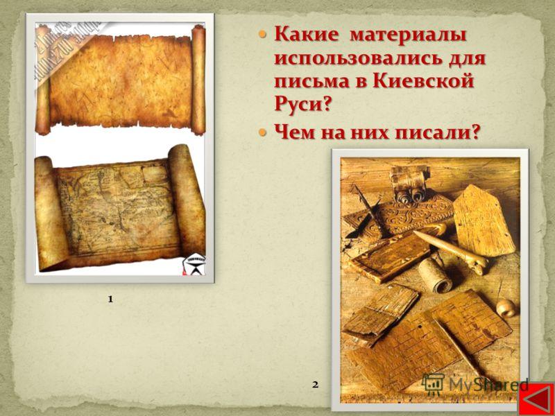 Какие материалы использовались для письма в Киевской Руси? Какие материалы использовались для письма в Киевской Руси? Чем на них писали? Чем на них писали? 1 2