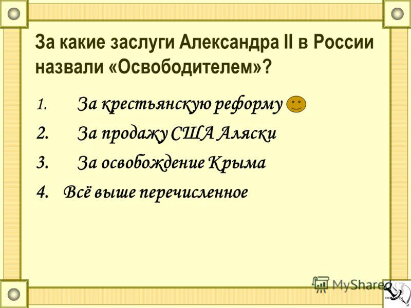 За какие заслуги Александра II в России назвали «Освободителем»? 1. За крестьянскую реформу 2.За продажу США Аляски 3.За освобождение Крыма 4.Всё выше перечисленное
