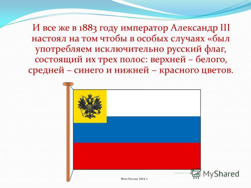 И все же в 1883 году император Александр III настоял на том чтобы в особых случаях «был употребляем исключительно русский флаг, состоящий их трех полос: верхней – белого, средней – синего и нижней – красного цветов.