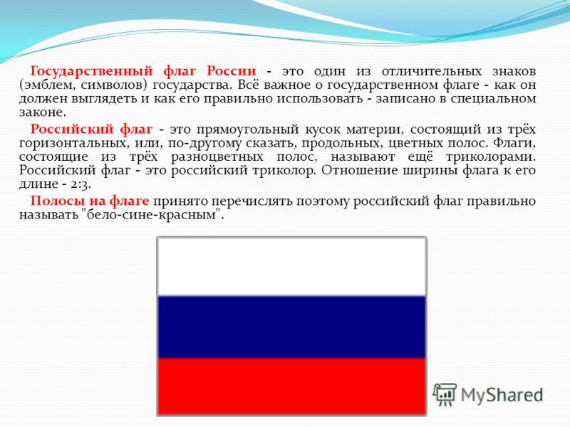 Государственный флаг России - это один из отличительных знаков (эмблем, символов) государства. Всё важное о государственном флаге - как он должен выглядеть и как его правильно использовать - записано в специальном законе. Российский флаг - это прямоу