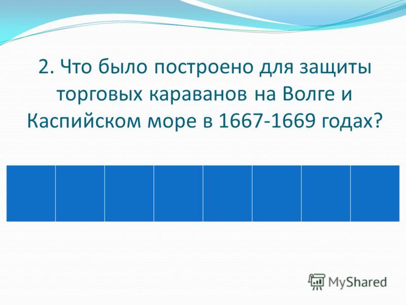 2. Что было построено для защиты торговых караванов на Волге и Каспийском море в 1667-1669 годах?
