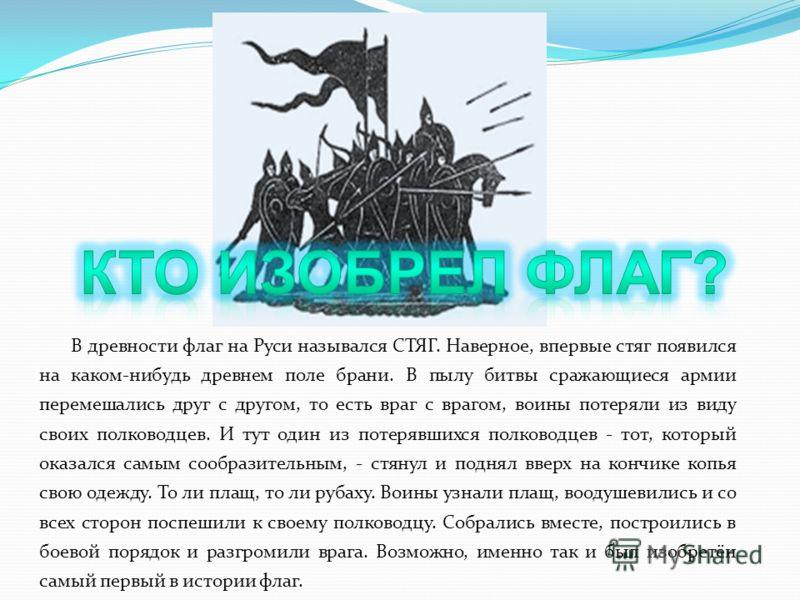 В древности флаг на Руси назывался СТЯГ. Наверное, впервые стяг появился на каком-нибудь древнем поле брани. В пылу битвы сражающиеся армии перемешались друг с другом, то есть враг с врагом, воины потеряли из виду своих полководцев. И тут один из пот