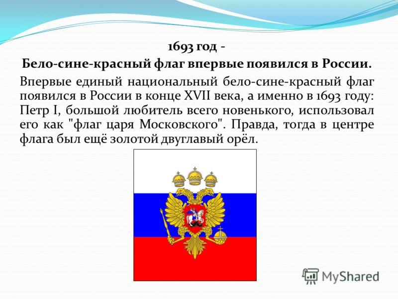1693 год - Бело-сине-красный флаг впервые появился в России. Впервые единый национальный бело-сине-красный флаг появился в России в конце XVII века, а именно в 1693 году: Петр I, большой любитель всего новенького, использовал его как