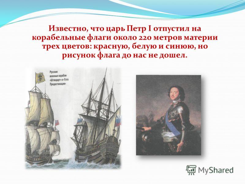 Известно, что царь Петр I отпустил на корабельные флаги около 220 метров материи трех цветов: красную, белую и синюю, но рисунок флага до нас не дошел.