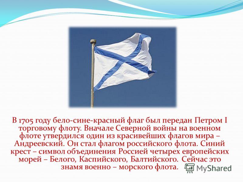 В 1705 году бело-сине-красный флаг был передан Петром I торговому флоту. Вначале Северной войны на военном флоте утвердился один из красивейших флагов мира – Андреевский. Он стал флагом российского флота. Синий крест – символ объединения Россией четы