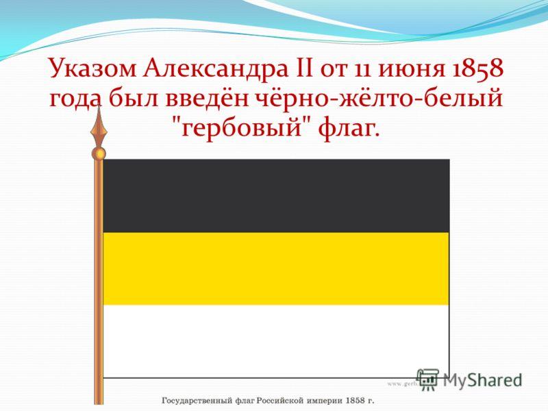 Указом Александра II от 11 июня 1858 года был введён чёрно-жёлто-белый гербовый флаг.