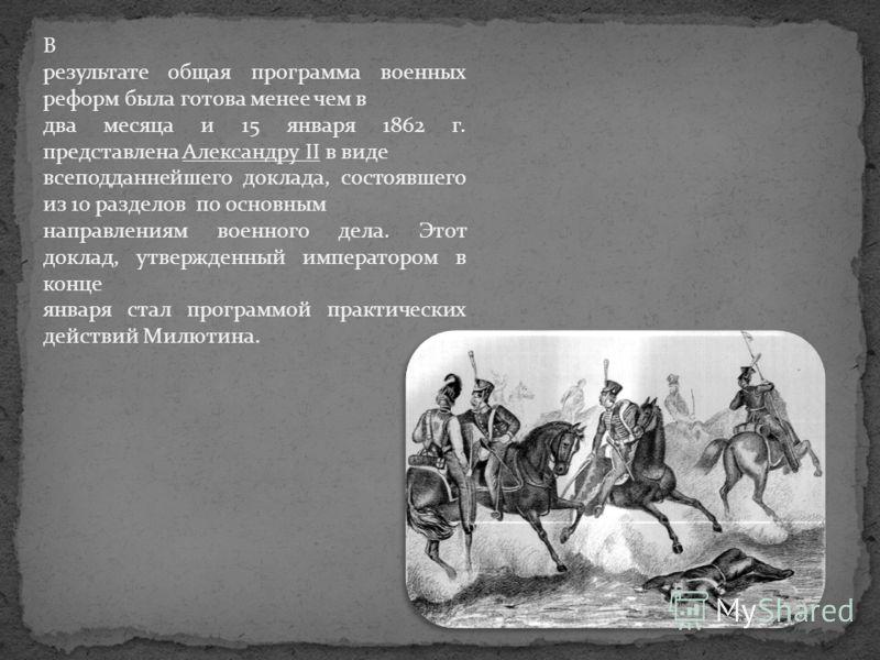 В результате общая программа военных реформ была готова менее чем в два месяца и 15 января 1862 г. представлена Александру II в виде всеподданнейшего доклада, состоявшего из 10 разделов по основным направлениям военного дела. Этот доклад, утвержденны