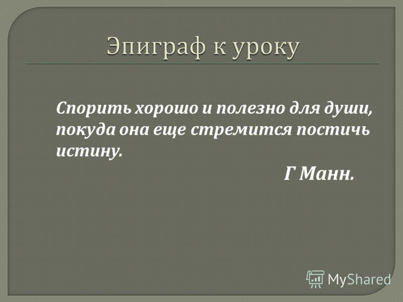 Спорить хорошо и полезно для души, покуда она еще стремится постичь истину. Г Манн.