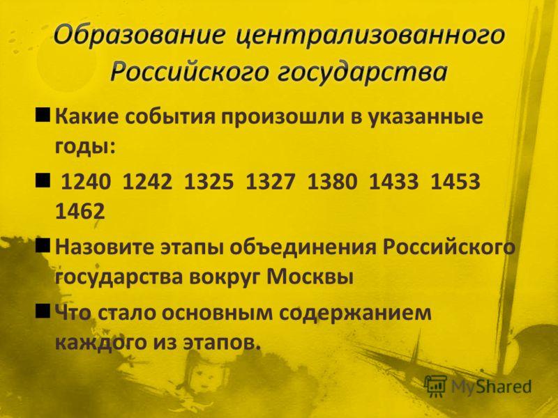 Какие события произошли в указанные годы: 1240 1242 1325 1327 1380 1433 1453 1462 Назовите этапы объединения Российского государства вокруг Москвы Что стало основным содержанием каждого из этапов.