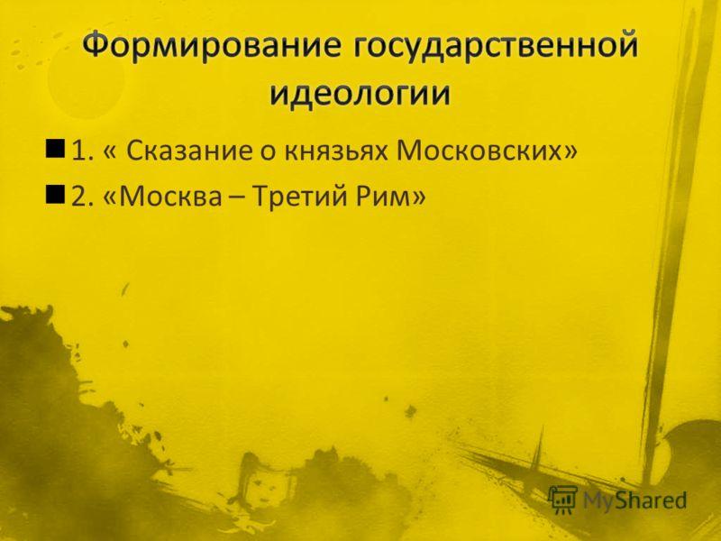 1. « Сказание о князьях Московских» 2. «Москва – Третий Рим»