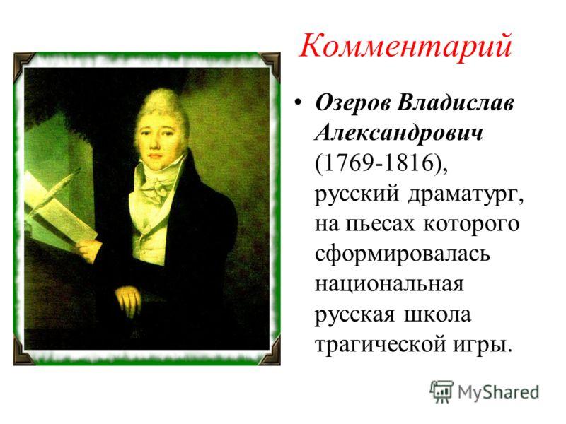 Комментарий Озеров Владислав Александрович (1769-1816), русский драматург, на пьесах которого сформировалась национальная русская школа трагической игры.