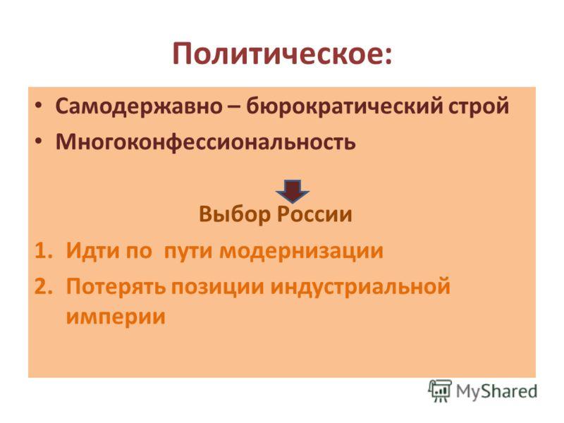 Политическое: Самодержавно – бюрократический строй Многоконфессиональность Выбор России 1.Идти по пути модернизации 2.Потерять позиции индустриальной империи