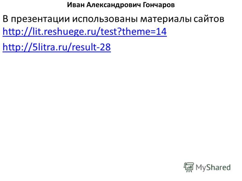 Иван Александрович Гончаров В презентации использованы материалы сайтов http://lit.reshuege.ru/test?theme=14 http://lit.reshuege.ru/test?theme=14 http://5litra.ru/result-28