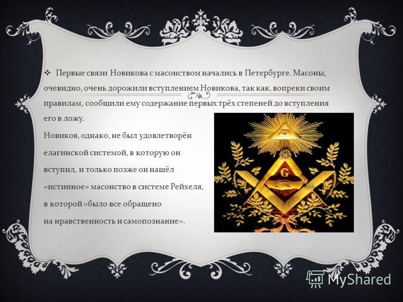 Первые связи Новикова с масонством начались в Петербурге. Масоны, очевидно, очень дорожили вступлением Новикова, так как, вопреки своим правилам, сообщили ему содержание первых трёх степеней до вступления его в ложу. Новиков, однако, не был удовлетво